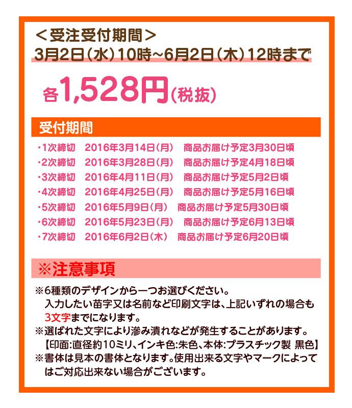 <受注受付期間>3月2日(水)10時~6月2日(木)12時まで各1,528円(税抜) 受付期間         ・1次締切 2016年3月14日(月) 商品お届け予定3月30日頃         ・2次締切 2016年3月28日(月) 商品お届け予定4月18日頃         ・3次締切 2016年4月11日(月) 商品お届け予定5月2日頃         ・4次締切 2016年4月25日(月) 商品お届け予定5月16日頃         ・5次締切 2016年5月9日(月) 商品お届け予定5月30日頃         ・6次締切 2016年5月23日(月) 商品お届け予定6月13日頃         ・7次締切 2016年6月2日(木) 商品お届け予定6月20日頃         ※注意事項         ※6種類のデザインから一つお選びください。         入力したい苗字又は名前など印刷文字は、上記いずれの場合も3文字までになります。         ※選ばれた文字により滲み潰れなどが発生することがあります。          【印面:直径約10ミリ、インキ色:朱色、本体:プラスチック製 黒色】         ※書体は見本の書体となります。使用出来る文字やマークによってはご対応出来ない場合がございます。