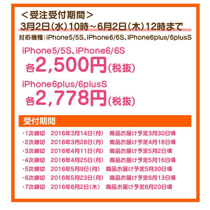 <受注受付期間> 3月2日(水)10 時~6月2日(木)12時まで 対応機種:iPhone5/5S、iPhone6/6S、iPhone6plus/6plusS iPhone5/5S、iPhone6/6S 各2,500円(税抜) iPhone6plus/6plusS 各2,778円(税抜) 受付期間 ・1次締切 2016年3月14日(月) 商品お届け予定3月30日頃 ・2次締切 2016年3月28日(月) 商品お届け予定4月18日頃 ・3次締切 2016年4月11日(月) 商品お届け予定5月2日頃 ・4次締切 2016年4月25日(月) 商品お届け予定5月16日頃 ・5次締切 2016年5月9日(月) 商品お届け予定5月30日頃 ・6次締切 2016年5月23日(月) 商品お届け予定6月13日頃 ・7次締切 2016年6月2日(木) 商品お届け予定6月20日頃